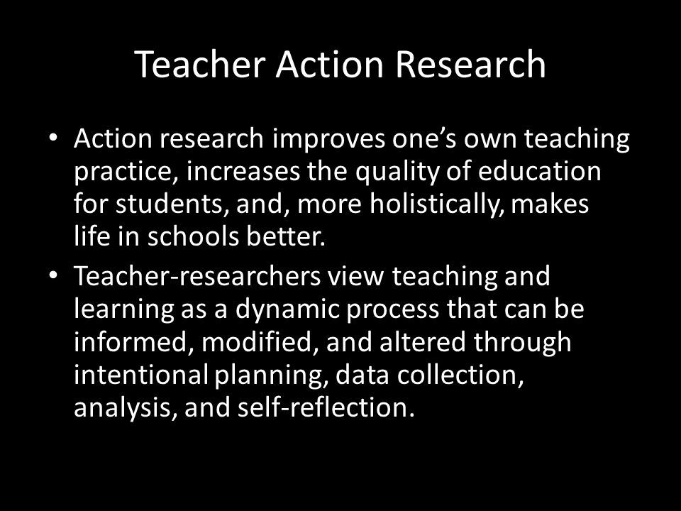 Teacher Action Research Action research improves one's own teaching practice, increases the quality of education for students, and, more holistically, makes life in schools better.