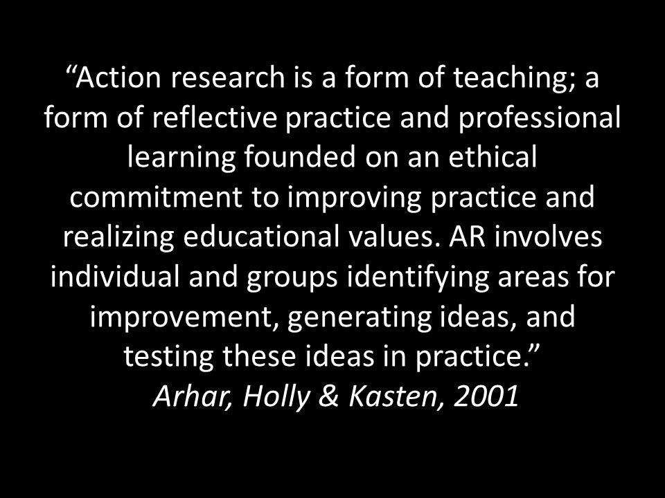 Action research is a form of teaching; a form of reflective practice and professional learning founded on an ethical commitment to improving practice and realizing educational values.