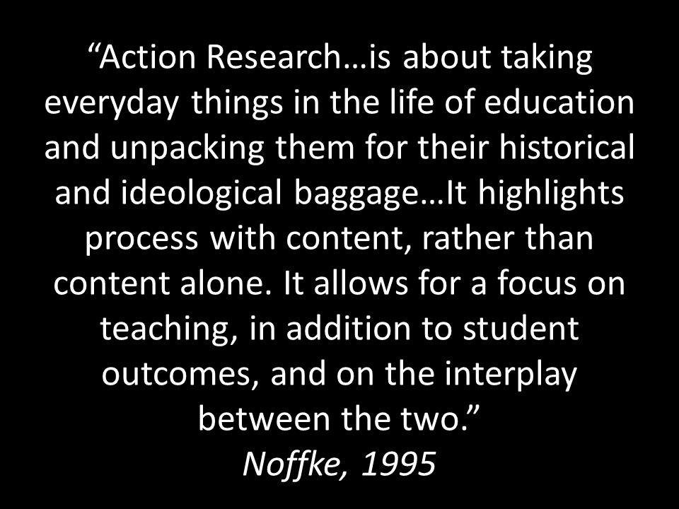 Action Research…is about taking everyday things in the life of education and unpacking them for their historical and ideological baggage…It highlights process with content, rather than content alone.