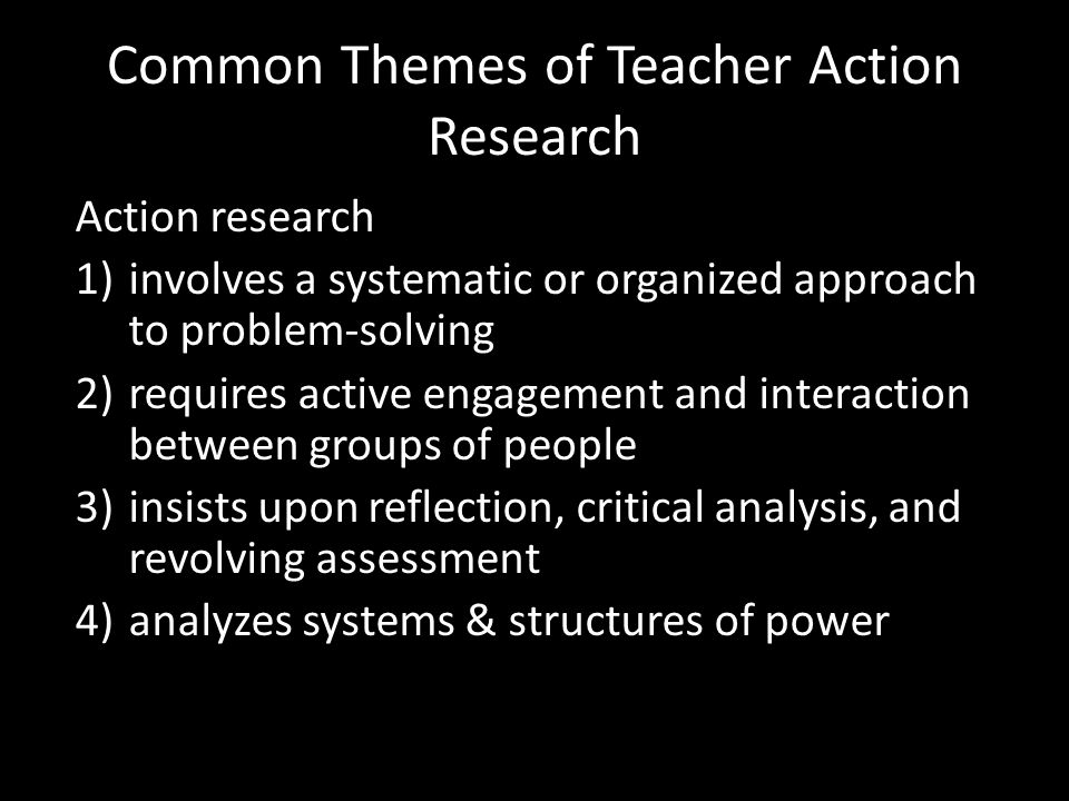 Common Themes of Teacher Action Research Action research 1)involves a systematic or organized approach to problem-solving 2)requires active engagement and interaction between groups of people 3)insists upon reflection, critical analysis, and revolving assessment 4)analyzes systems & structures of power