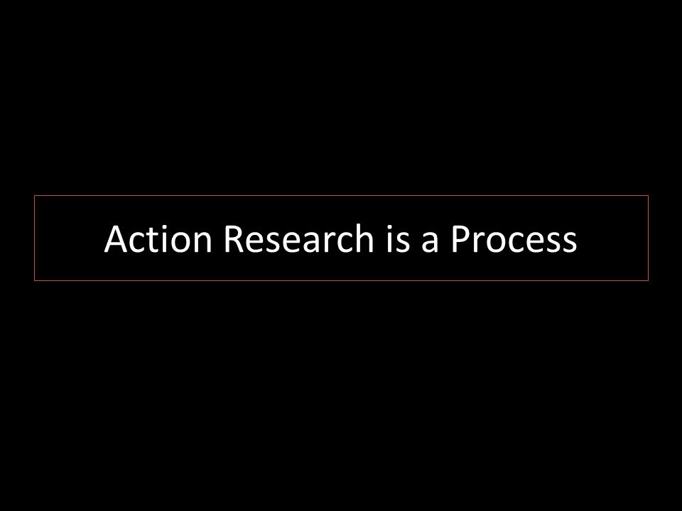 Action Research is a Process