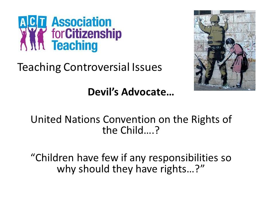 "Teaching Controversial Issues Devil's Advocate… United Nations Convention on the Rights of the Child….? ""Children have few if any responsibilities so"