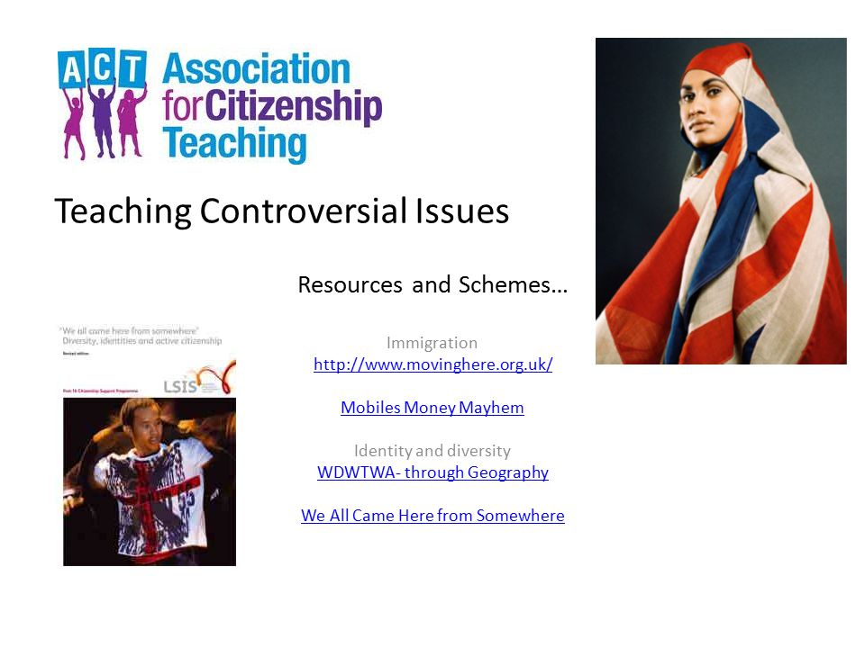 Teaching Controversial Issues Resources and Schemes… Immigration http://www.movinghere.org.uk/ Mobiles Money Mayhem Identity and diversity WDWTWA- thr