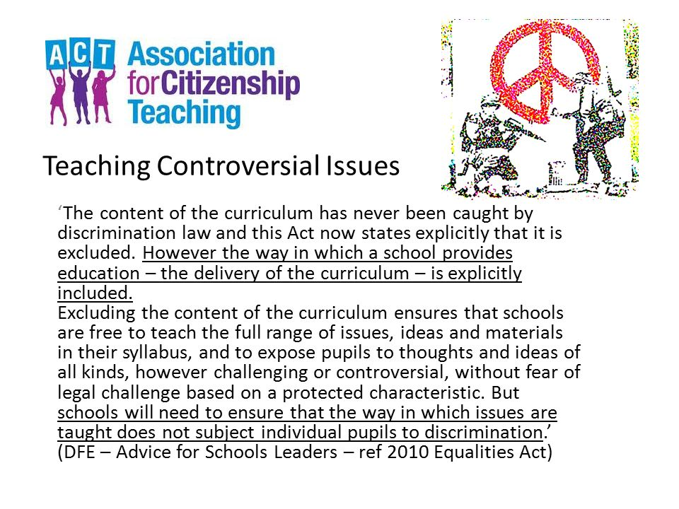 Teaching Controversial Issues 'The content of the curriculum has never been caught by discrimination law and this Act now states explicitly that it is