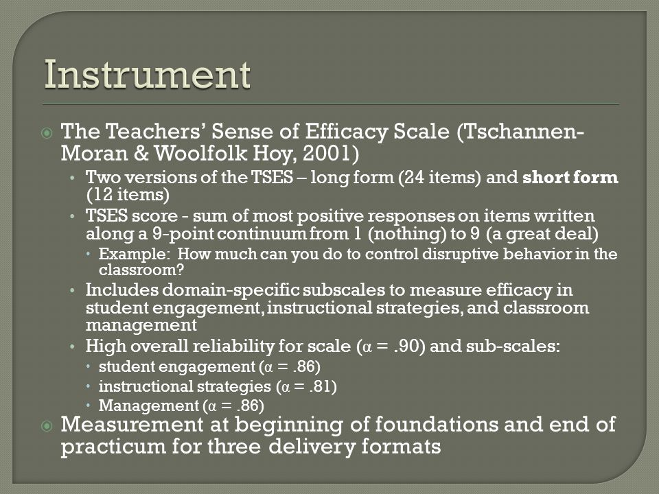  The Teachers' Sense of Efficacy Scale (Tschannen- Moran & Woolfolk Hoy, 2001) Two versions of the TSES – long form (24 items) and short form (12 items) TSES score - sum of most positive responses on items written along a 9-point continuum from 1 (nothing) to 9 (a great deal)  Example: How much can you do to control disruptive behavior in the classroom.