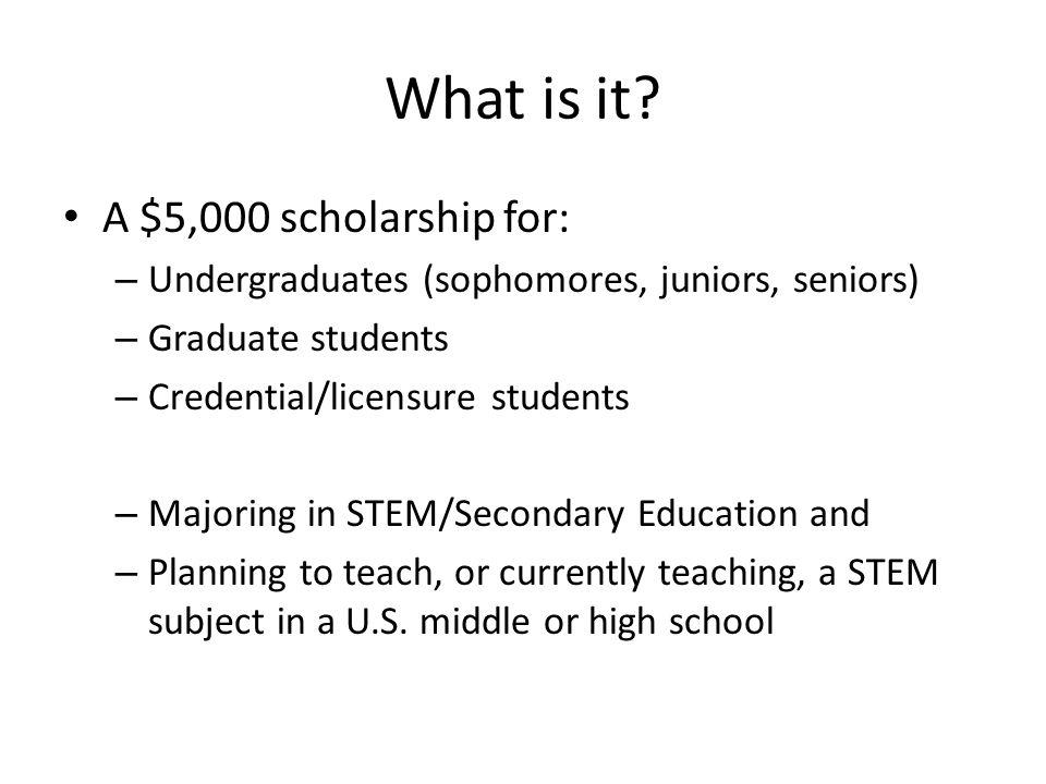 What is it? A $5,000 scholarship for: – Undergraduates (sophomores, juniors, seniors) – Graduate students – Credential/licensure students – Majoring i