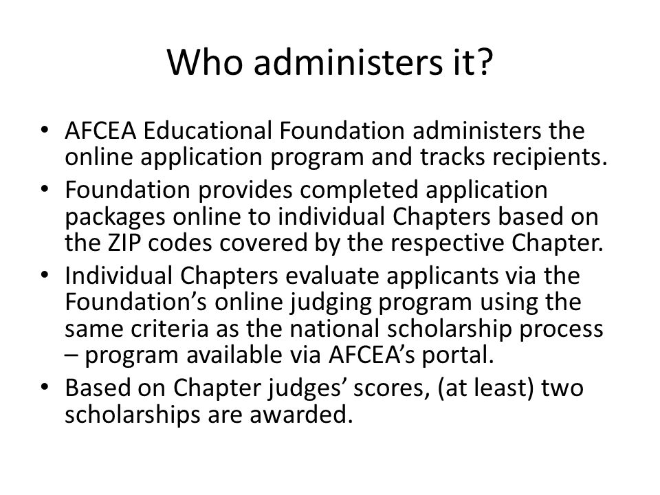 Who administers it? AFCEA Educational Foundation administers the online application program and tracks recipients. Foundation provides completed appli