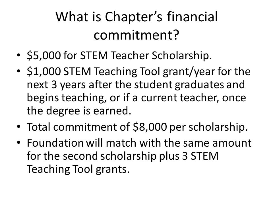 What is Chapter's financial commitment? $5,000 for STEM Teacher Scholarship. $1,000 STEM Teaching Tool grant/year for the next 3 years after the stude