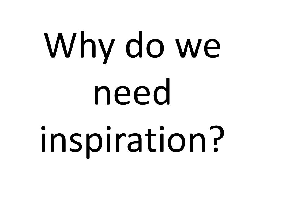Why do we need inspiration?