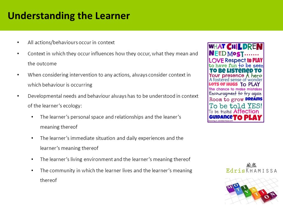 All actions/behaviours occur in context Context in which they occur influences how they occur, what they mean and the outcome When considering intervention to any actions, always consider context in which behaviour is occurring Developmental needs and behaviour always has to be understood in context of the learner's ecology: The learner's personal space and relationships and the leaner's meaning thereof The learner's immediate situation and daily experiences and the learner's meaning thereof The learner's living environment and the learner's meaning thereof The community in which the learner lives and the learner's meaning thereof Understanding the Learner