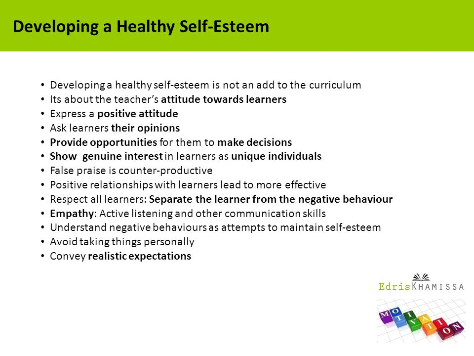 Developing a healthy self-esteem is not an add to the curriculum Its about the teacher's attitude towards learners Express a positive attitude Ask learners their opinions Provide opportunities for them to make decisions Show genuine interest in learners as unique individuals False praise is counter-productive Positive relationships with learners lead to more effective Respect all learners: Separate the learner from the negative behaviour Empathy: Active listening and other communication skills Understand negative behaviours as attempts to maintain self-esteem Avoid taking things personally Convey realistic expectations Developing a Healthy Self-Esteem