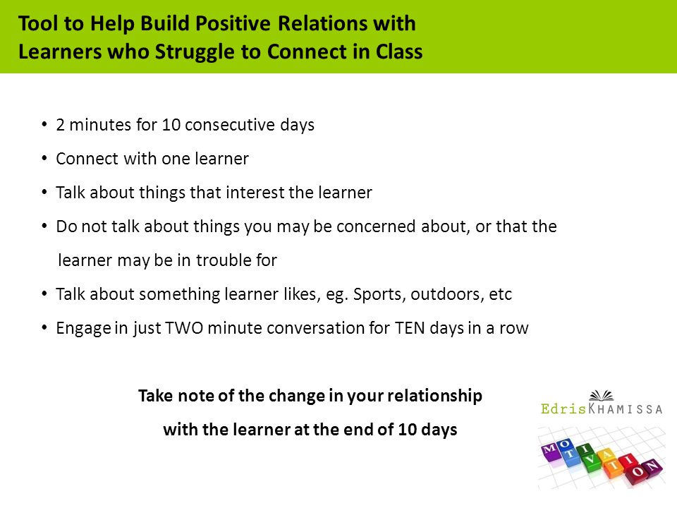 2 minutes for 10 consecutive days Connect with one learner Talk about things that interest the learner Do not talk about things you may be concerned about, or that the learner may be in trouble for Talk about something learner likes, eg.