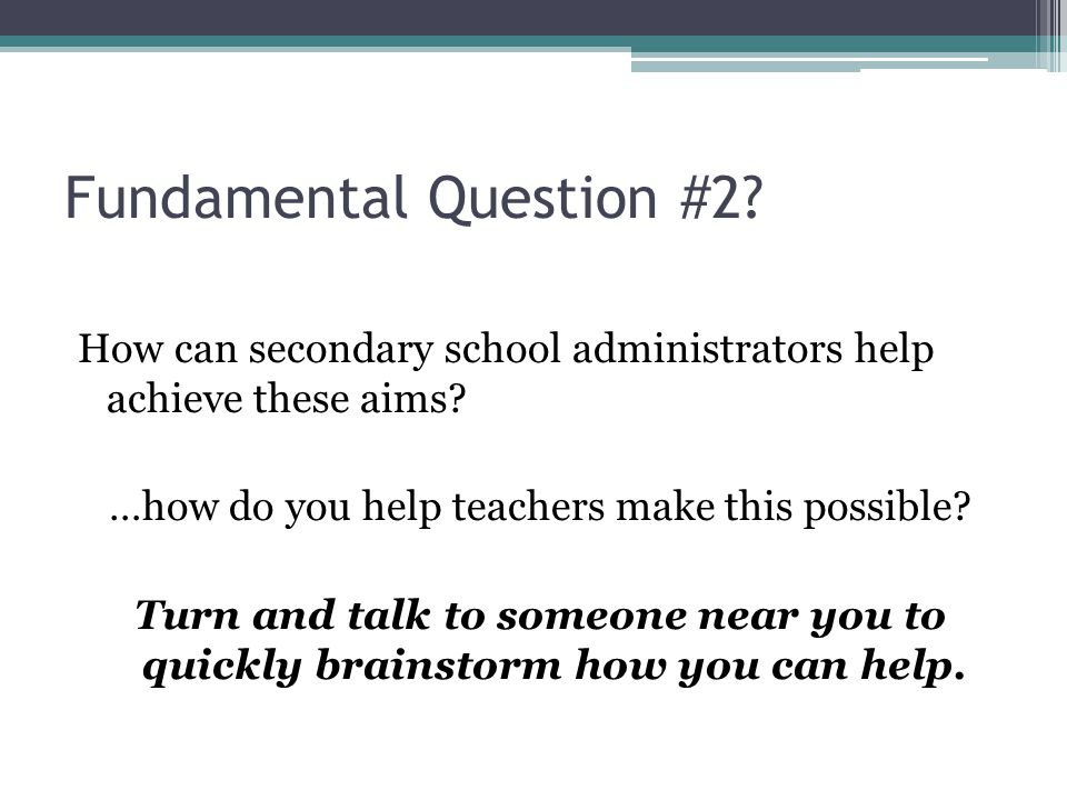 Fundamental Question #2. How can secondary school administrators help achieve these aims.