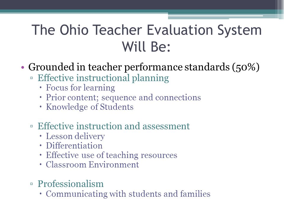 The Ohio Teacher Evaluation System Will Be: Grounded in teacher performance standards (50%) ▫Effective instructional planning  Focus for learning  Prior content; sequence and connections  Knowledge of Students ▫Effective instruction and assessment  Lesson delivery  Differentiation  Effective use of teaching resources  Classroom Environment ▫Professionalism  Communicating with students and families
