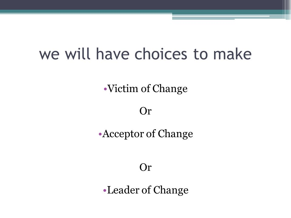 we will have choices to make Victim of Change Or Acceptor of Change Or Leader of Change