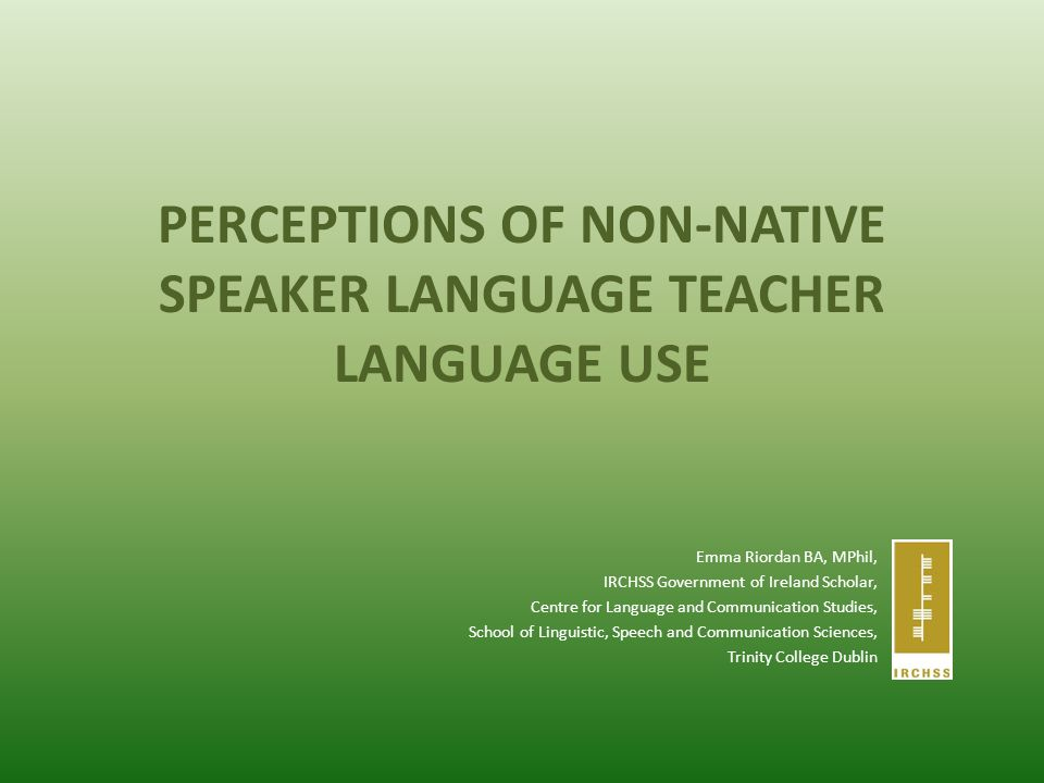 PERCEPTIONS OF NON-NATIVE SPEAKER LANGUAGE TEACHER LANGUAGE USE Emma Riordan BA, MPhil, IRCHSS Government of Ireland Scholar, Centre for Language and Communication Studies, School of Linguistic, Speech and Communication Sciences, Trinity College Dublin