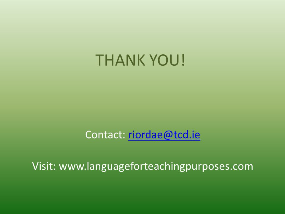 THANK YOU! Contact: riordae@tcd.ieriordae@tcd.ie Visit: www.languageforteachingpurposes.com