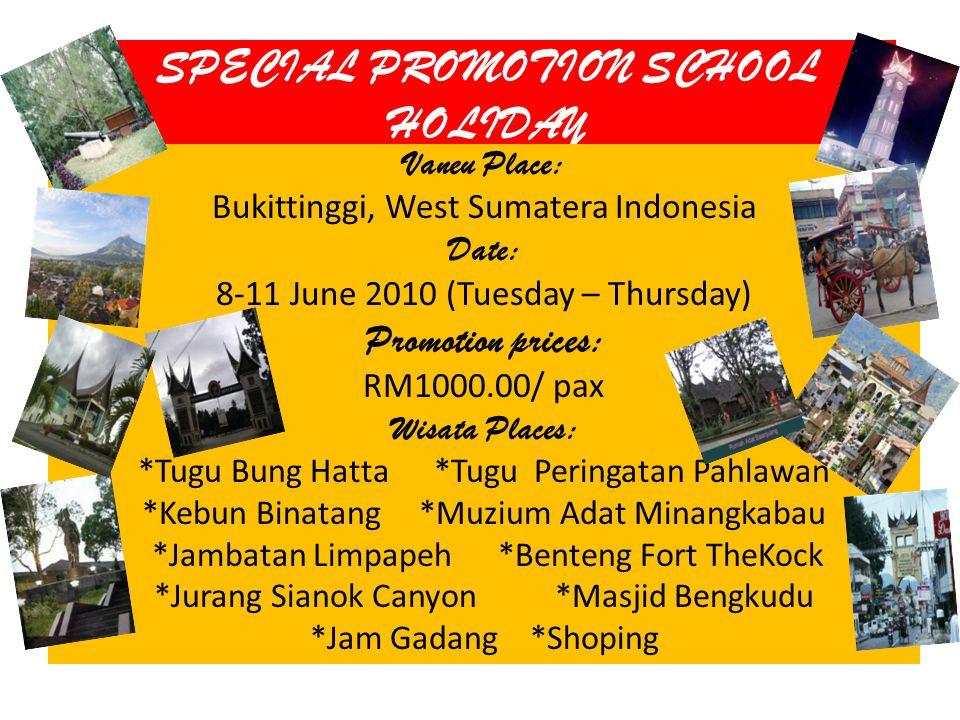 SPECIAL PROMOTION SCHOOL HOLIDAY Vaneu Place: Bukittinggi, West Sumatera Indonesia Date: 8-11 June 2010 (Tuesday – Thursday) Promotion prices: RM1000.00/ pax Wisata Places: *Tugu Bung Hatta *Tugu Peringatan Pahlawan *Kebun Binatang *Muzium Adat Minangkabau *Jambatan Limpapeh *Benteng Fort TheKock *Jurang Sianok Canyon *Masjid Bengkudu *Jam Gadang *Shoping