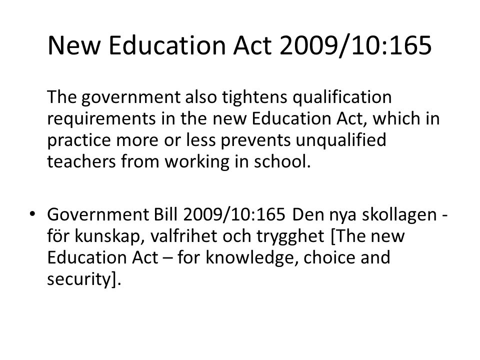 New Education Act 2009/10:165 The government also tightens qualification requirements in the new Education Act, which in practice more or less prevents unqualified teachers from working in school.
