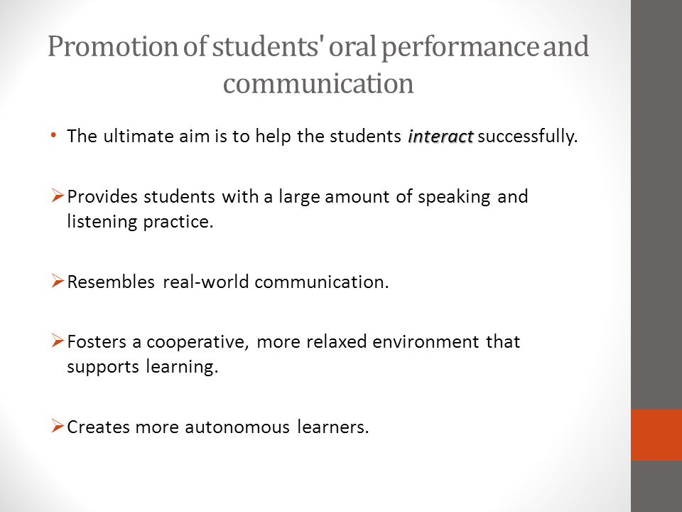 Promotion of students' oral performance and communication interact The ultimate aim is to help the students interact successfully.  Provides students