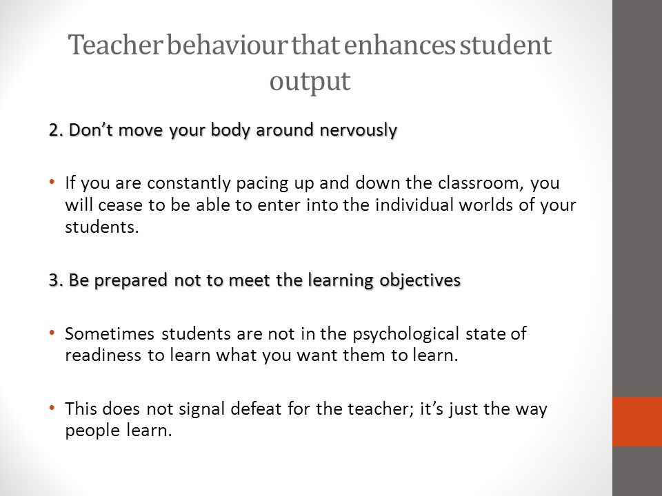 Teacher behaviour that enhances student output 2. Don't move your body around nervously If you are constantly pacing up and down the classroom, you wi