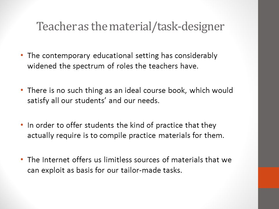 Teacher as the material/task-designer The contemporary educational setting has considerably widened the spectrum of roles the teachers have. There is