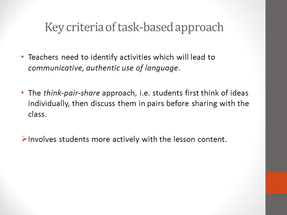 Key criteria of task-based approach Teachers need to identify activities which will lead to communicative, authentic use of language. The think-pair-s