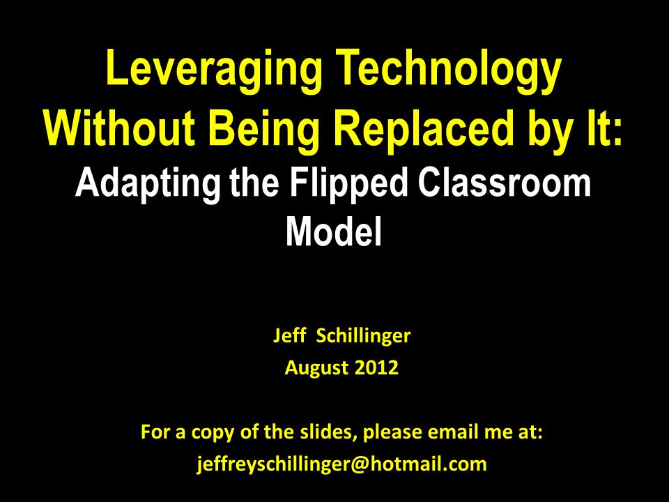 Leveraging Technology Without Being Replaced by It: Adapting the Flipped Classroom Model Jeff Schillinger August 2012 For a copy of the slides, please email me at: jeffreyschillinger@hotmail.com