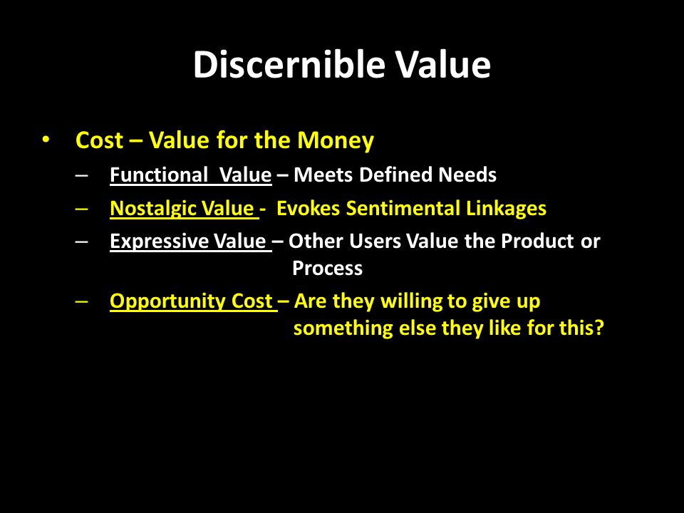 Discernible Value Cost – Value for the Money – Functional Value – Meets Defined Needs – Nostalgic Value - Evokes Sentimental Linkages – Expressive Value – Other Users Value the Product or Process – Opportunity Cost – Are they willing to give up something else they like for this