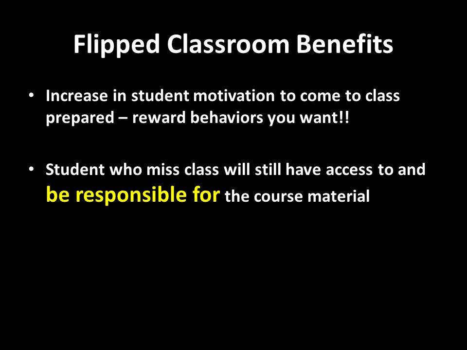 Flipped Classroom Benefits Increase in student motivation to come to class prepared – reward behaviors you want!.
