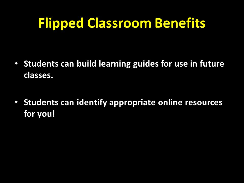 Flipped Classroom Benefits Students can build learning guides for use in future classes.