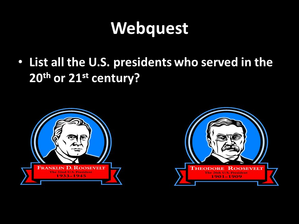 Webquest List all the U.S. presidents who served in the 20 th or 21 st century