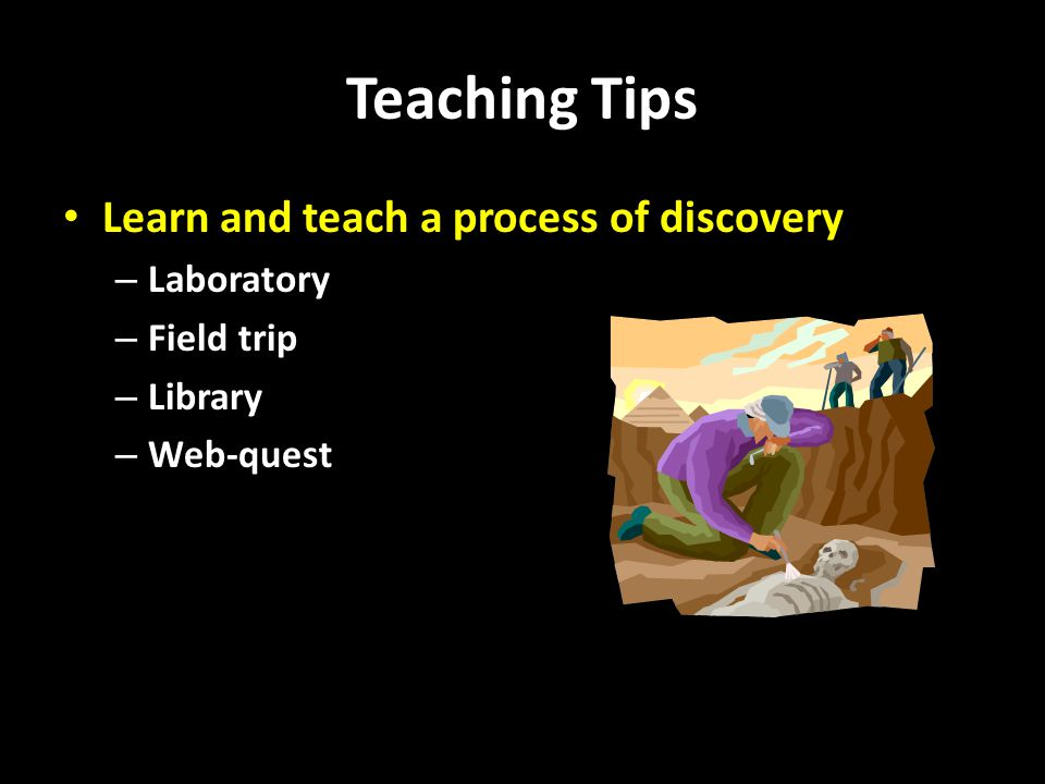 Teaching Tips Learn and teach a process of discovery – Laboratory – Field trip – Library – Web-quest
