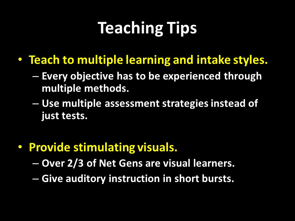 Teaching Tips Teach to multiple learning and intake styles.