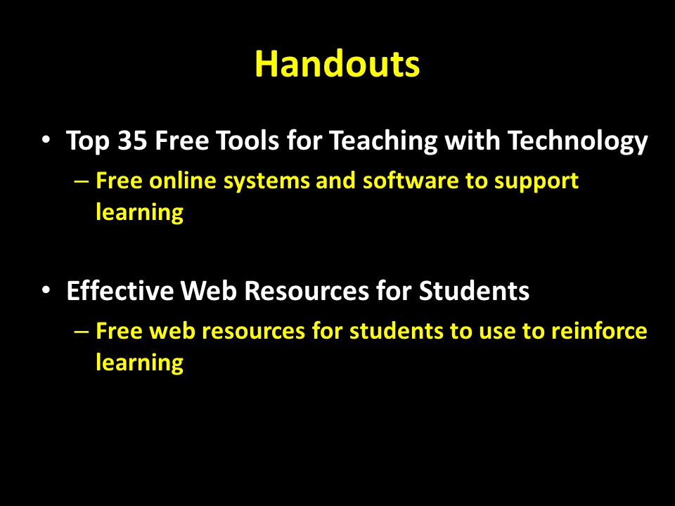 Handouts Top 35 Free Tools for Teaching with Technology – Free online systems and software to support learning Effective Web Resources for Students – Free web resources for students to use to reinforce learning