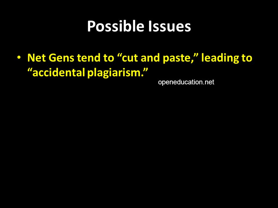 Possible Issues Net Gens tend to cut and paste, leading to accidental plagiarism. openeducation.net