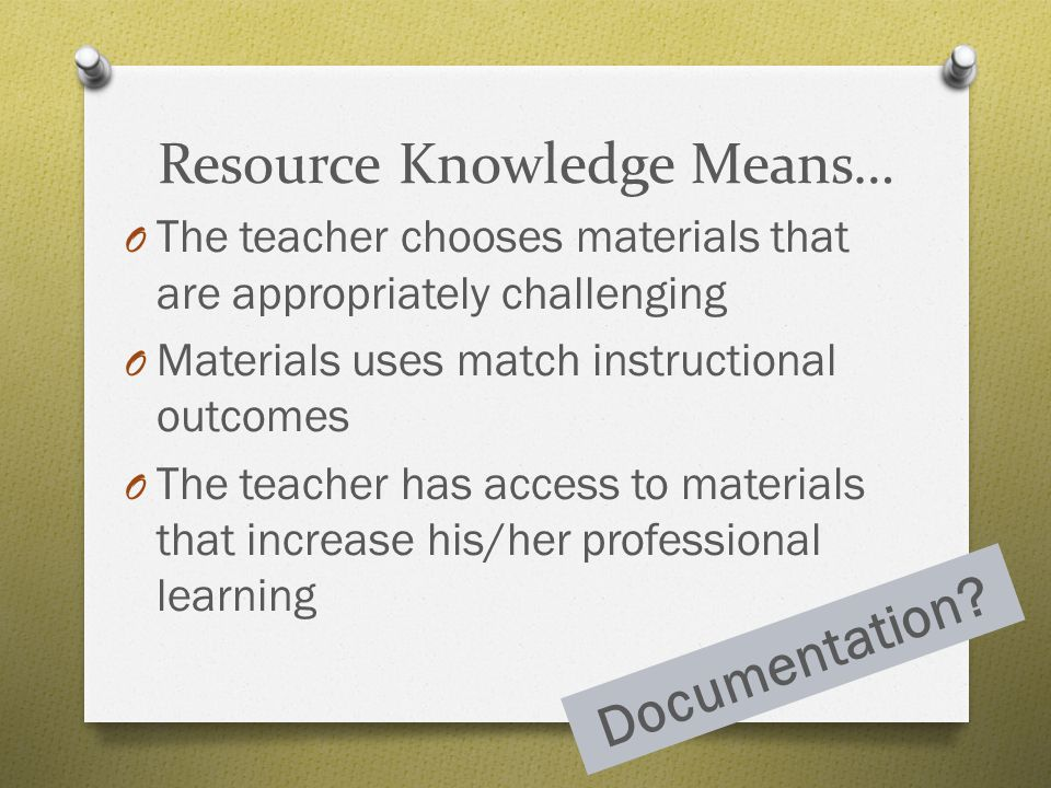 Resource Knowledge Means… O The teacher chooses materials that are appropriately challenging O Materials uses match instructional outcomes O The teach