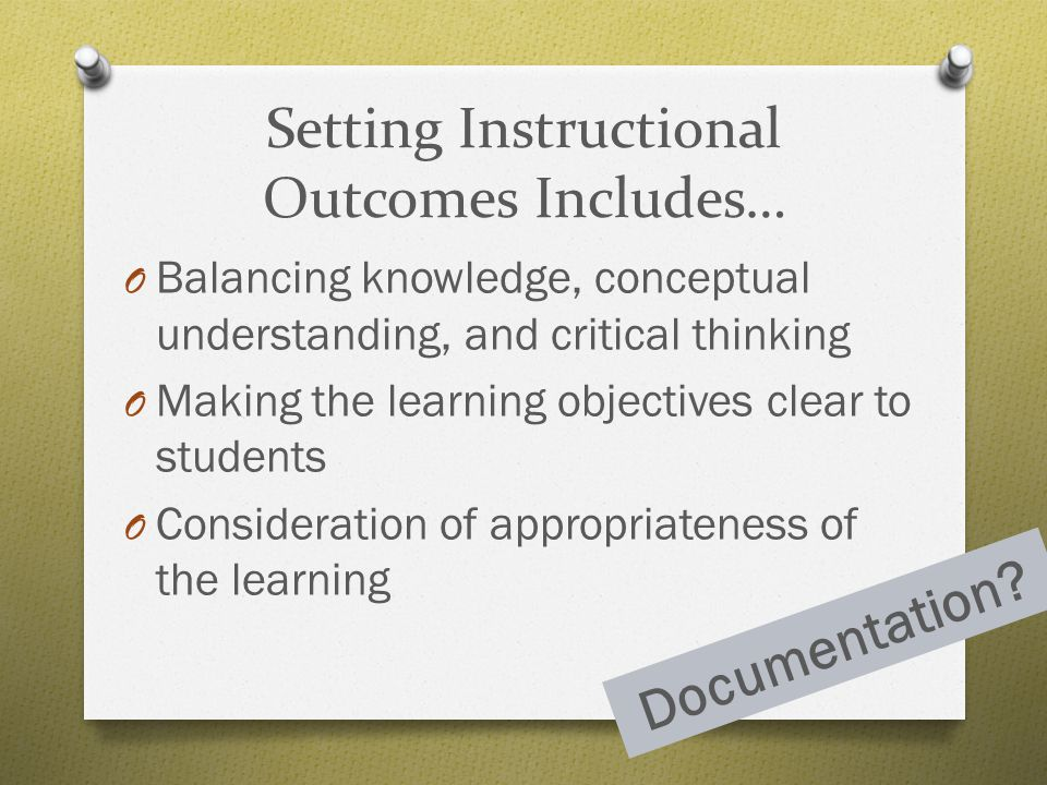 Setting Instructional Outcomes Includes… O Balancing knowledge, conceptual understanding, and critical thinking O Making the learning objectives clear