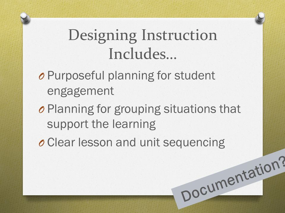 Designing Instruction Includes… O Purposeful planning for student engagement O Planning for grouping situations that support the learning O Clear less