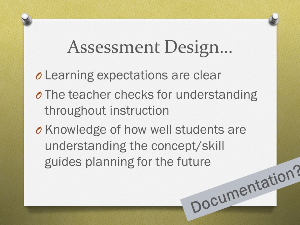 Assessment Design… O Learning expectations are clear O The teacher checks for understanding throughout instruction O Knowledge of how well students ar