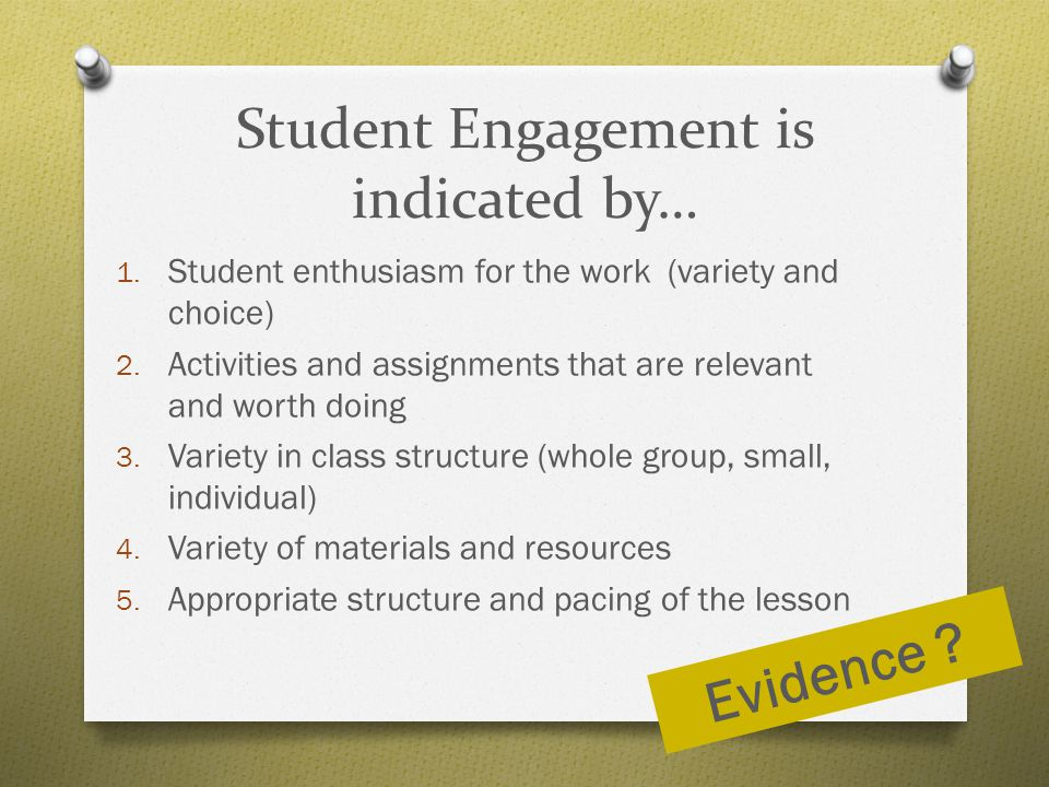 Student Engagement is indicated by… 1. Student enthusiasm for the work (variety and choice) 2. Activities and assignments that are relevant and worth