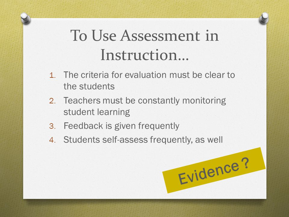 To Use Assessment in Instruction… 1. The criteria for evaluation must be clear to the students 2. Teachers must be constantly monitoring student learn
