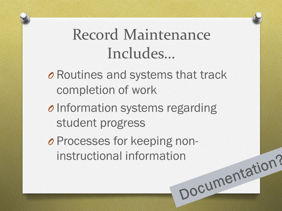 Record Maintenance Includes… O Routines and systems that track completion of work O Information systems regarding student progress O Processes for kee