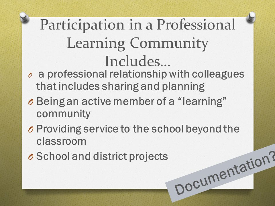 Participation in a Professional Learning Community Includes… O a professional relationship with colleagues that includes sharing and planning O Being