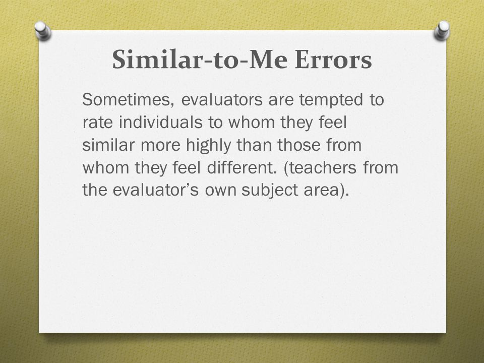 Similar-to-Me Errors Sometimes, evaluators are tempted to rate individuals to whom they feel similar more highly than those from whom they feel differ