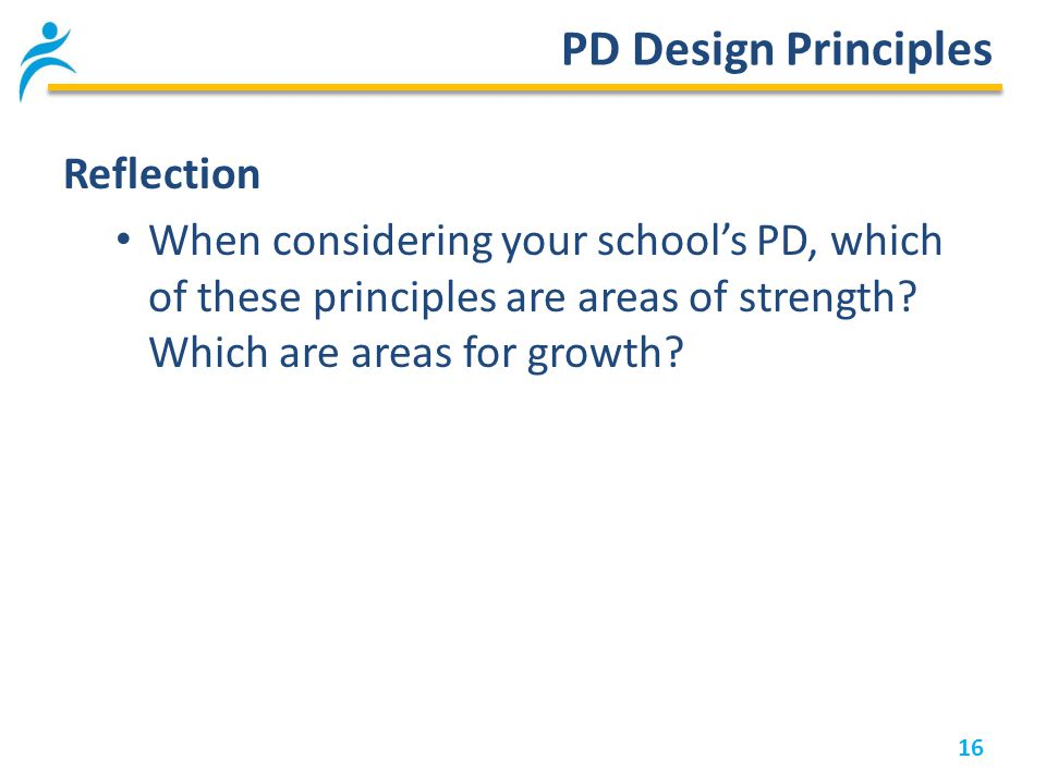 16 PD Design Principles Reflection When considering your school's PD, which of these principles are areas of strength.