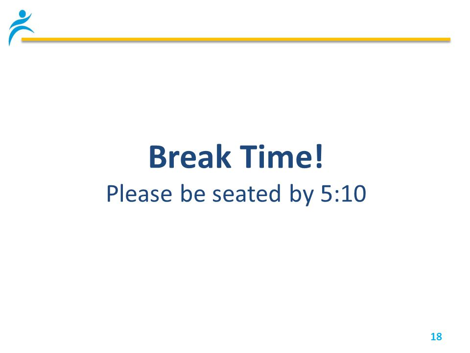 18 Break Time! Please be seated by 5:10