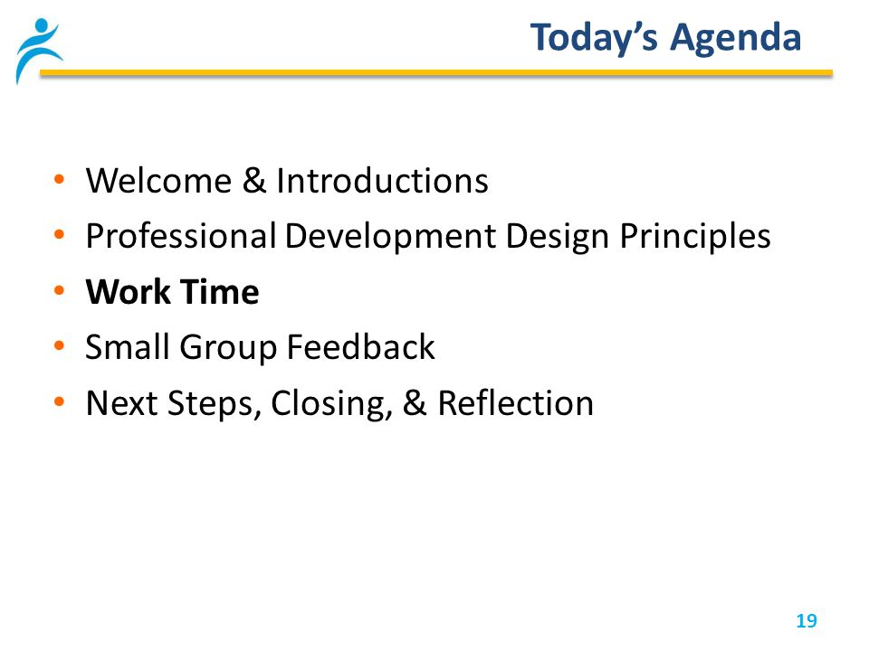 19 Today's Agenda Welcome & Introductions Professional Development Design Principles Work Time Small Group Feedback Next Steps, Closing, & Reflection