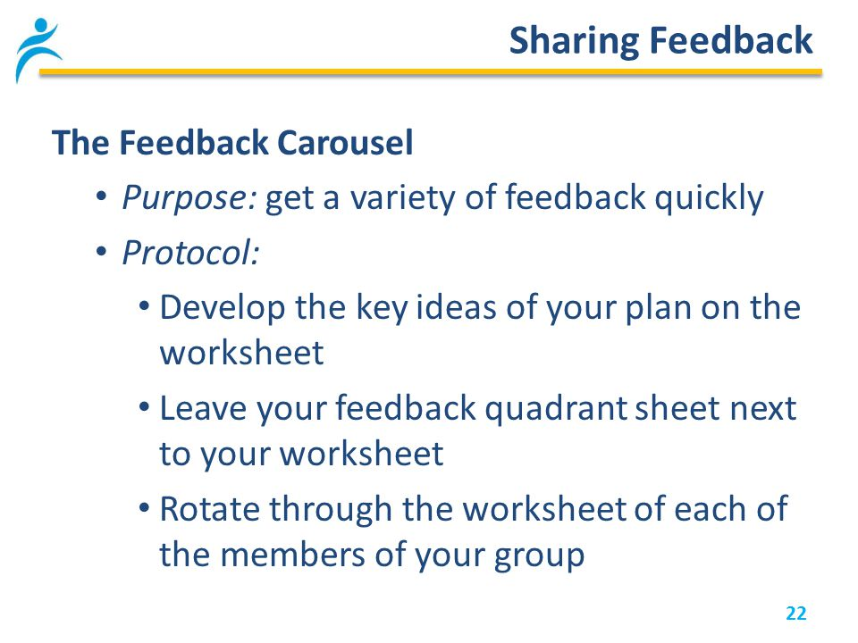 22 Sharing Feedback The Feedback Carousel Purpose: get a variety of feedback quickly Protocol: Develop the key ideas of your plan on the worksheet Leave your feedback quadrant sheet next to your worksheet Rotate through the worksheet of each of the members of your group