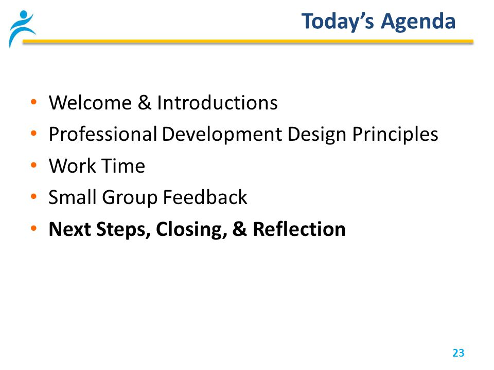 23 Today's Agenda Welcome & Introductions Professional Development Design Principles Work Time Small Group Feedback Next Steps, Closing, & Reflection